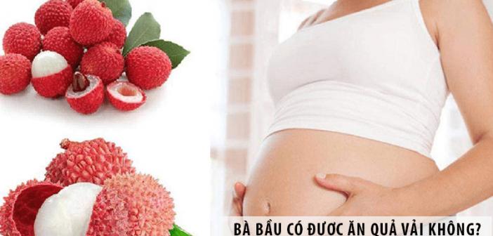 Bà bầu có được ăn quả vải không?Ăn thế nào là tốt?