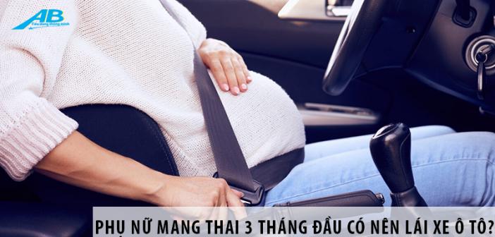 Phụ nữ mang thai 3 tháng đầu có nên lái xe ô tô?